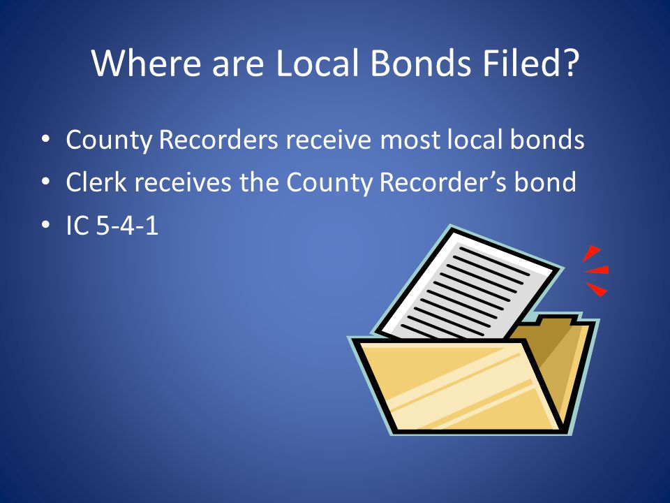 Where are Local Bonds Filed? County Recorders receive most local bonds Clerk receives the County Recorder's bond IC 5-4-1