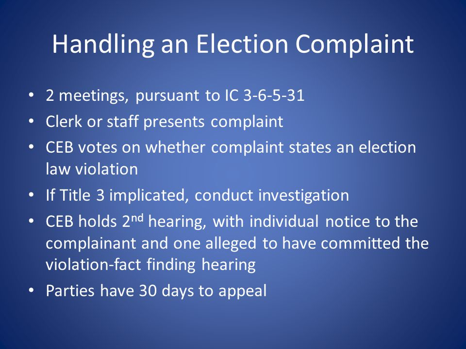 Handling an Election Complaint 2 meetings, pursuant to IC 3-6-5-31 Clerk or staff presents complaint CEB votes on whether complaint states an election law violation If Title 3 implicated, conduct investigation CEB holds 2 nd hearing, with individual notice to the complainant and one alleged to have committed the violation-fact finding hearing Parties have 30 days to appeal