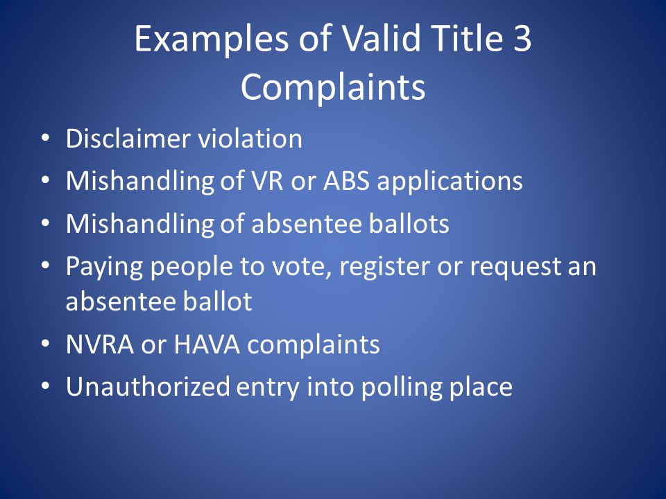 Examples of Valid Title 3 Complaints Disclaimer violation Mishandling of VR or ABS applications Mishandling of absentee ballots Paying people to vote,