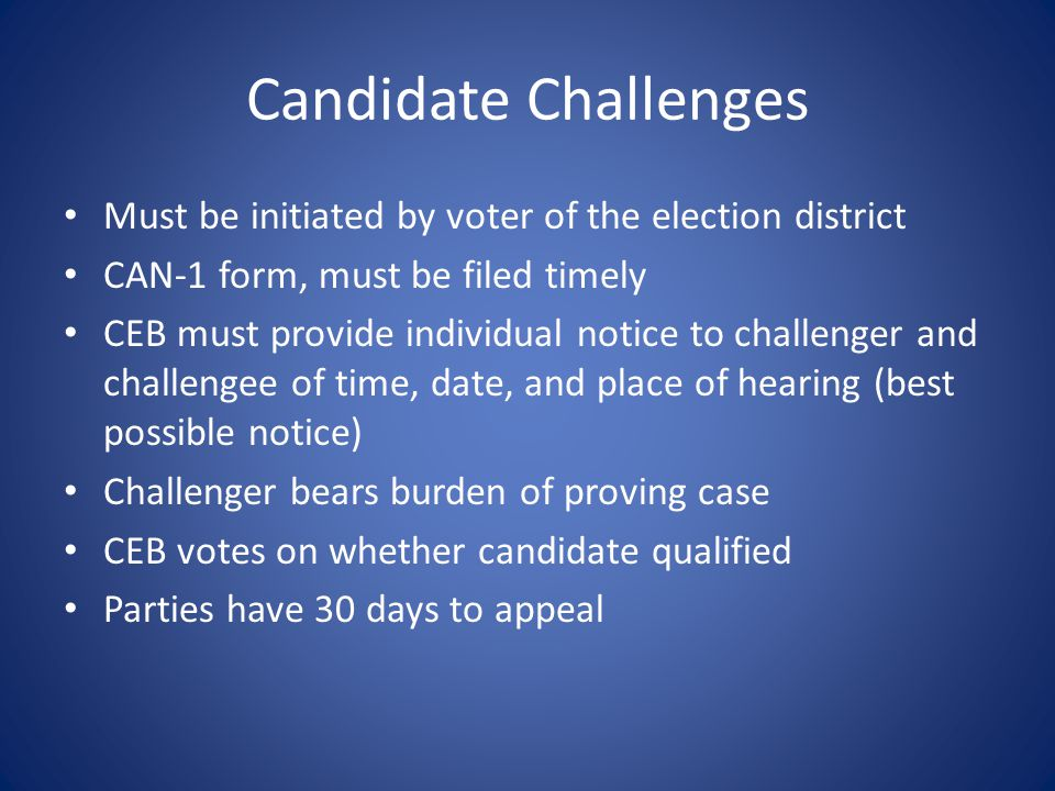Candidate Challenges Must be initiated by voter of the election district CAN-1 form, must be filed timely CEB must provide individual notice to challenger and challengee of time, date, and place of hearing (best possible notice) Challenger bears burden of proving case CEB votes on whether candidate qualified Parties have 30 days to appeal