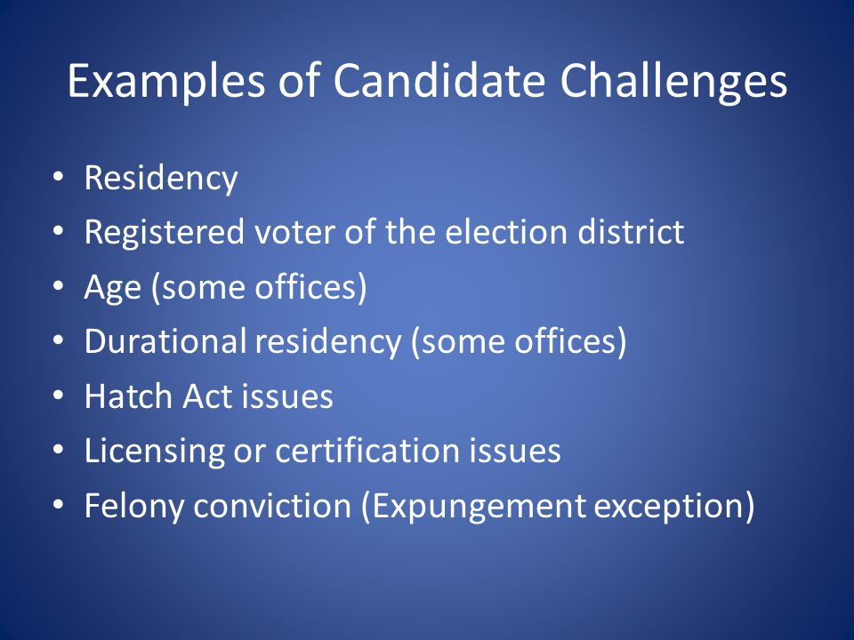 Examples of Candidate Challenges Residency Registered voter of the election district Age (some offices) Durational residency (some offices) Hatch Act