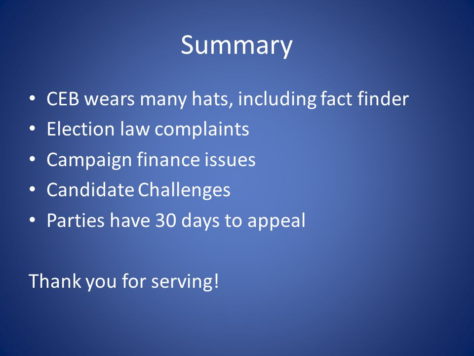 Summary CEB wears many hats, including fact finder Election law complaints Campaign finance issues Candidate Challenges Parties have 30 days to appeal
