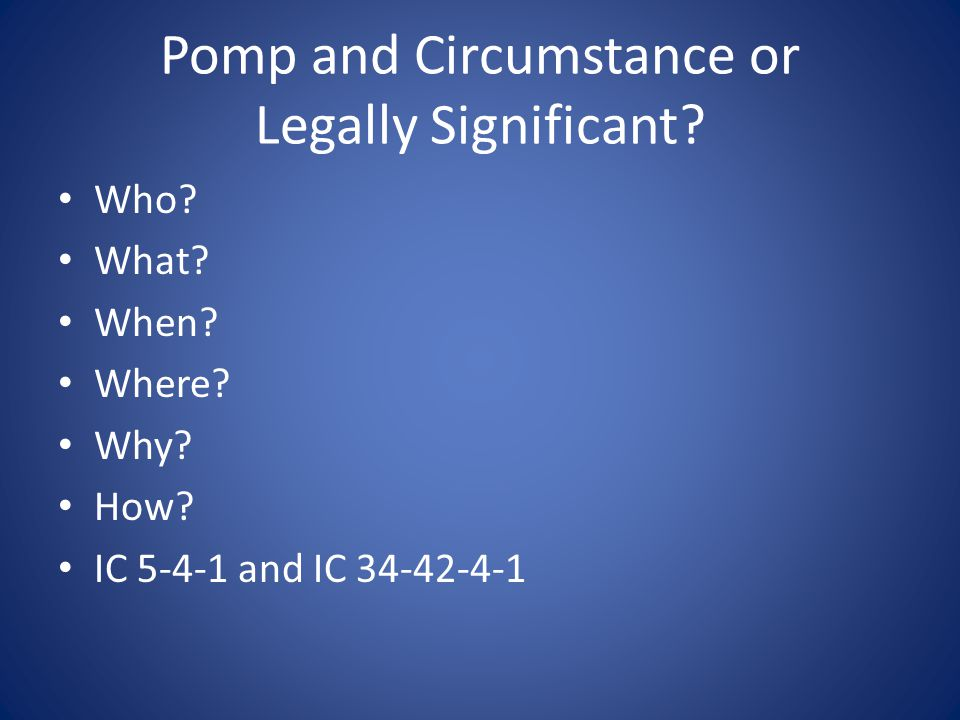 Pomp and Circumstance or Legally Significant? Who? What? When? Where? Why? How? IC 5-4-1 and IC 34-42-4-1