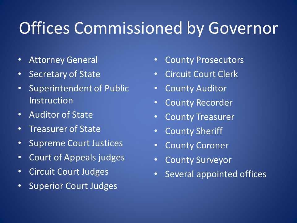 Offices Commissioned by Governor Attorney General Secretary of State Superintendent of Public Instruction Auditor of State Treasurer of State Supreme Court Justices Court of Appeals judges Circuit Court Judges Superior Court Judges County Prosecutors Circuit Court Clerk County Auditor County Recorder County Treasurer County Sheriff County Coroner County Surveyor Several appointed offices