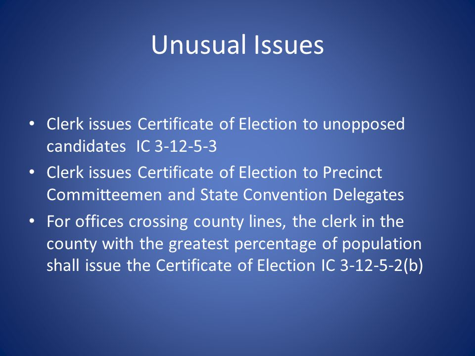 Unusual Issues Clerk issues Certificate of Election to unopposed candidates IC 3-12-5-3 Clerk issues Certificate of Election to Precinct Committeemen and State Convention Delegates For offices crossing county lines, the clerk in the county with the greatest percentage of population shall issue the Certificate of Election IC 3-12-5-2(b)