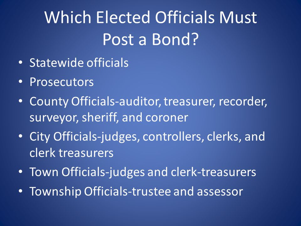 Which Elected Officials Must Post a Bond? Statewide officials Prosecutors County Officials-auditor, treasurer, recorder, surveyor, sheriff, and corone