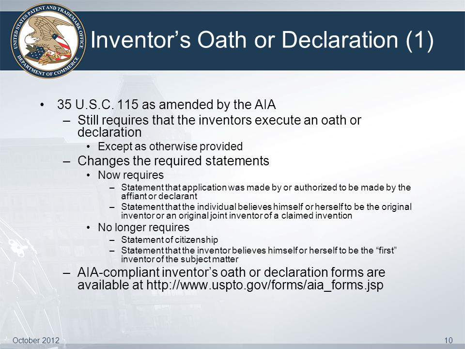 Inventor's Oath or Declaration (1) 35 U.S.C. 115 as amended by the AIA –Still requires that the inventors execute an oath or declaration Except as oth