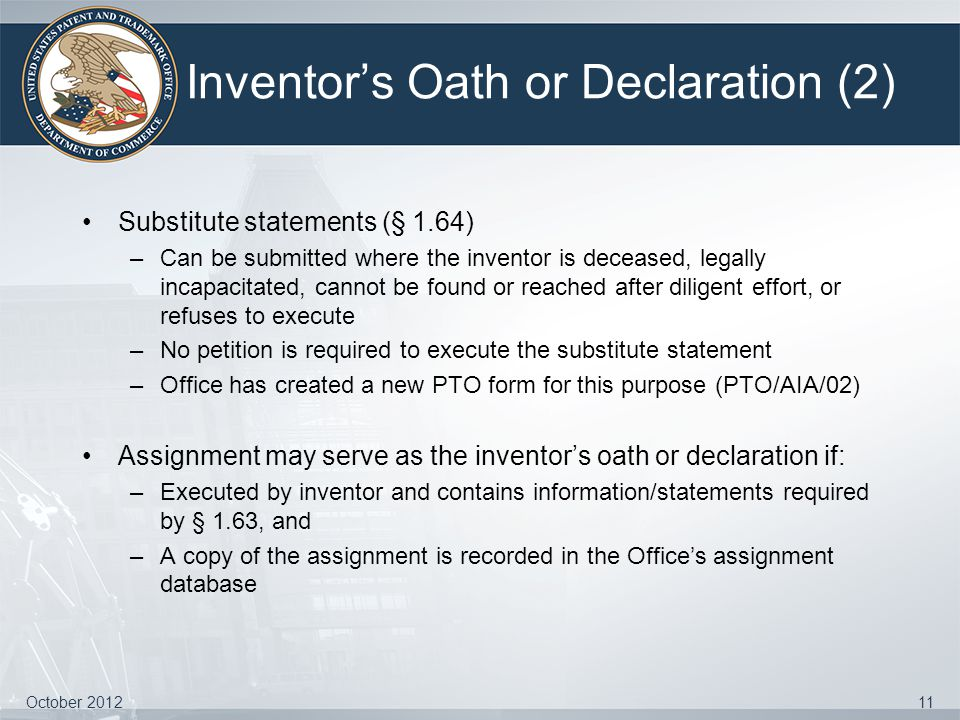 Inventor's Oath or Declaration (2) Substitute statements (§ 1.64) –Can be submitted where the inventor is deceased, legally incapacitated, cannot be f