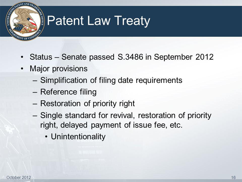Patent Law Treaty Status – Senate passed S.3486 in September 2012 Major provisions –Simplification of filing date requirements –Reference filing –Rest