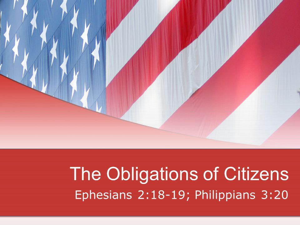 The Obligations of Citizens Ephesians 2:18-19; Philippians 3:20