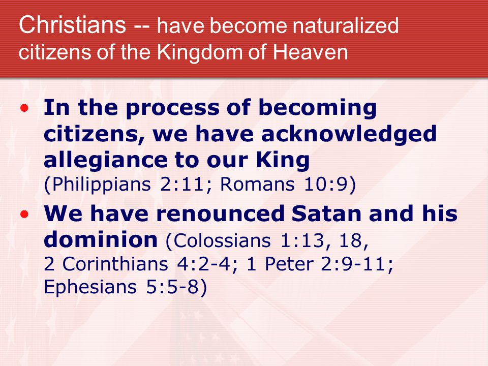 Christians -- have become naturalized citizens of the Kingdom of Heaven In the process of becoming citizens, we have acknowledged allegiance to our King (Philippians 2:11; Romans 10:9) We have renounced Satan and his dominion (Colossians 1:13, 18, 2 Corinthians 4:2-4; 1 Peter 2:9-11; Ephesians 5:5-8)