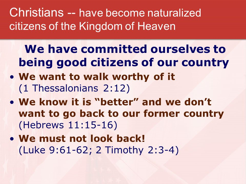 Christians -- have become naturalized citizens of the Kingdom of Heaven We have committed ourselves to being good citizens of our country We want to walk worthy of it (1 Thessalonians 2:12) We know it is better and we don't want to go back to our former country (Hebrews 11:15-16) We must not look back.