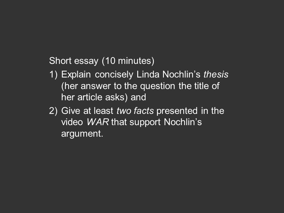 Short essay (10 minutes) 1)Explain concisely Linda Nochlin's thesis (her answer to the question the title of her article asks) and 2)Give at least two