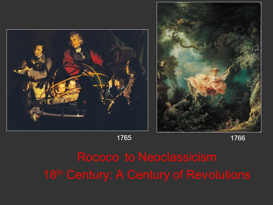 Rococo to Neoclassicism 18 th Century: A Century of Revolutions 1765 1766