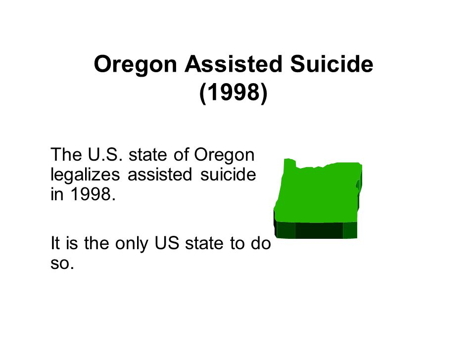 Oregon Assisted Suicide (1998) The U.S.state of Oregon legalizes assisted suicide in 1998.