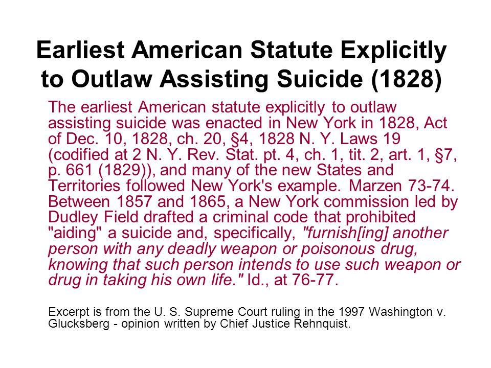 Earliest American Statute Explicitly to Outlaw Assisting Suicide (1828) The earliest American statute explicitly to outlaw assisting suicide was enacted in New York in 1828, Act of Dec.