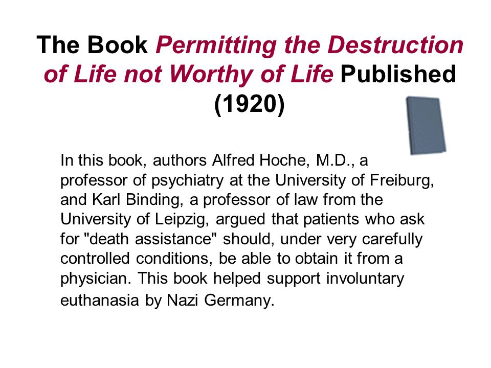 The Book Permitting the Destruction of Life not Worthy of Life Published (1920) In this book, authors Alfred Hoche, M.D., a professor of psychiatry at the University of Freiburg, and Karl Binding, a professor of law from the University of Leipzig, argued that patients who ask for death assistance should, under very carefully controlled conditions, be able to obtain it from a physician.