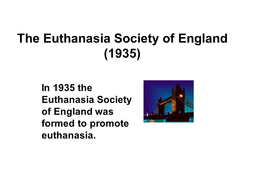 The Euthanasia Society of England (1935) In 1935 the Euthanasia Society of England was formed to promote euthanasia.