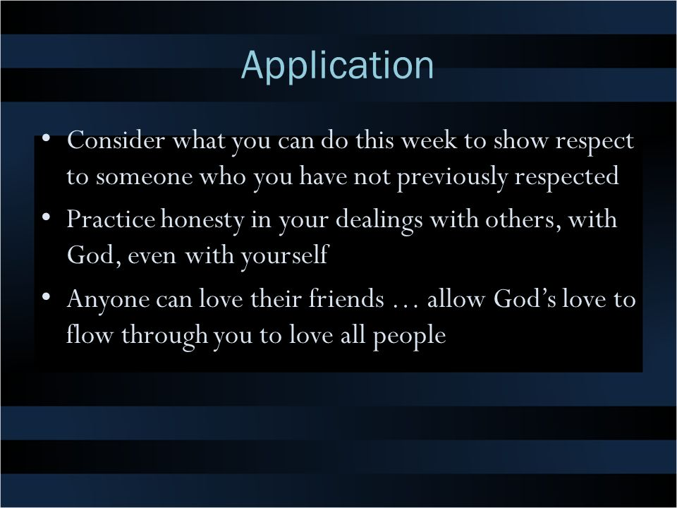 Application Consider what you can do this week to show respect to someone who you have not previously respected Practice honesty in your dealings with