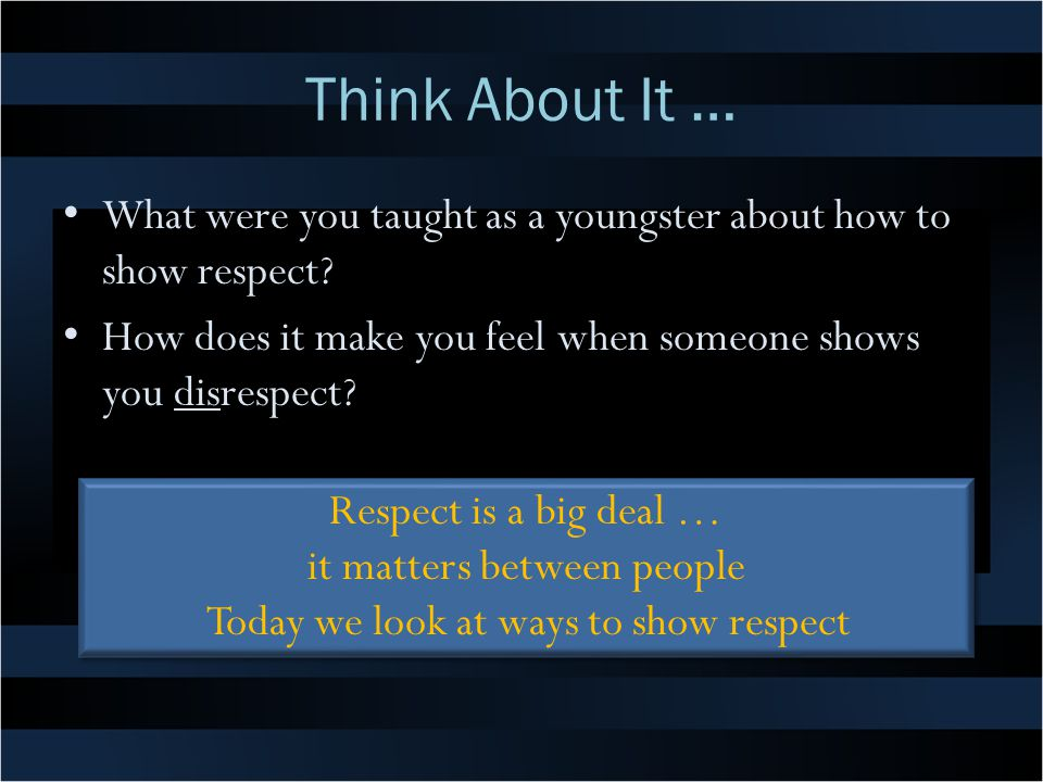 Think About It … What were you taught as a youngster about how to show respect? How does it make you feel when someone shows you disrespect? Respect i