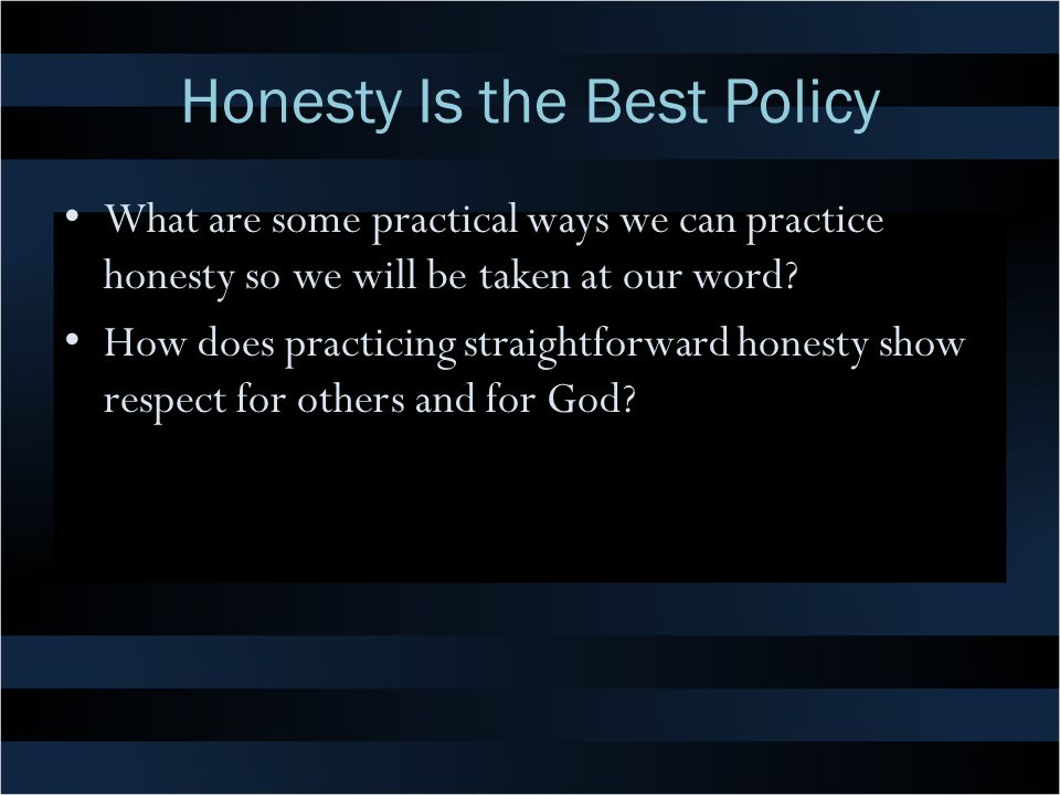 Honesty Is the Best Policy What are some practical ways we can practice honesty so we will be taken at our word? How does practicing straightforward h