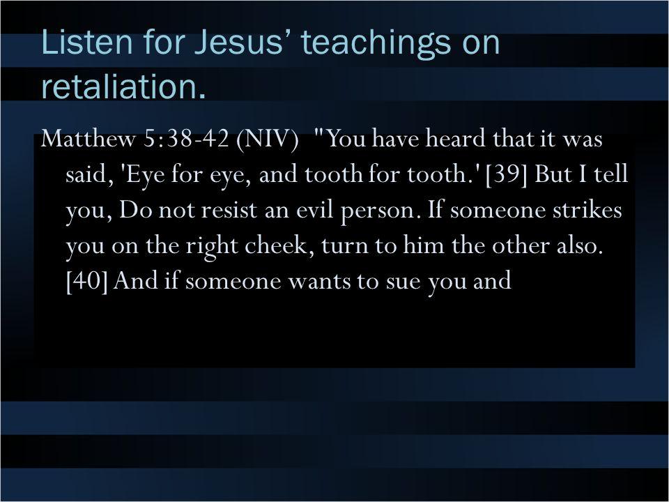 Listen for Jesus' teachings on retaliation. Matthew 5:38-42 (NIV)