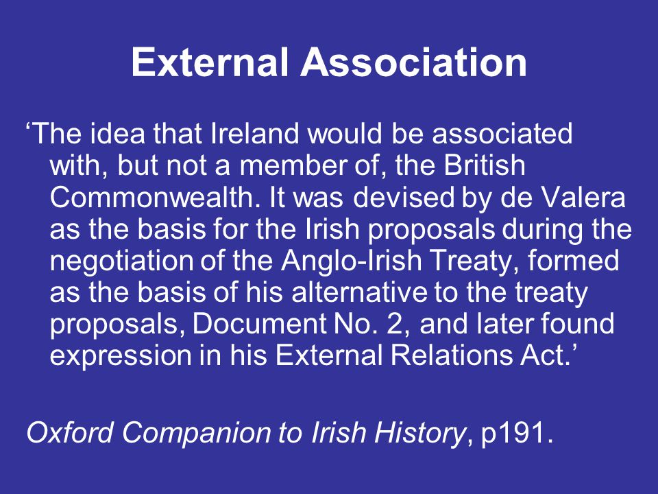 External Association 'The idea that Ireland would be associated with, but not a member of, the British Commonwealth. It was devised by de Valera as th