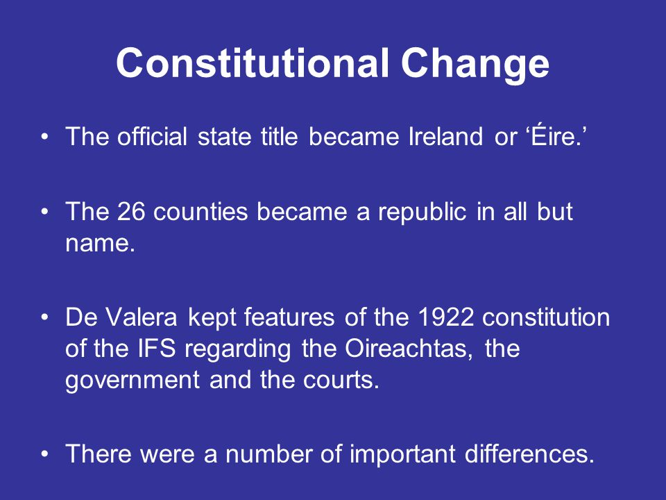 Constitutional Change The official state title became Ireland or 'Éire.' The 26 counties became a republic in all but name. De Valera kept features of