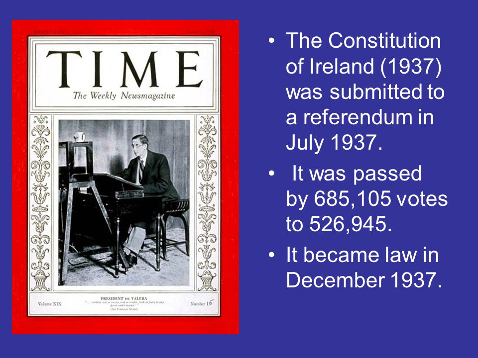 The Constitution of Ireland (1937) was submitted to a referendum in July 1937. It was passed by 685,105 votes to 526,945. It became law in December 19