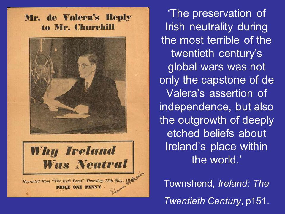 'The preservation of Irish neutrality during the most terrible of the twentieth century's global wars was not only the capstone of de Valera's asserti
