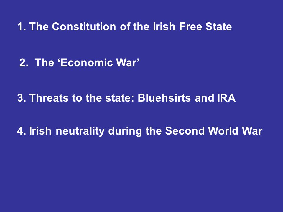1. The Constitution of the Irish Free State 2. The 'Economic War' 3. Threats to the state: Bluehsirts and IRA 4. Irish neutrality during the Second Wo