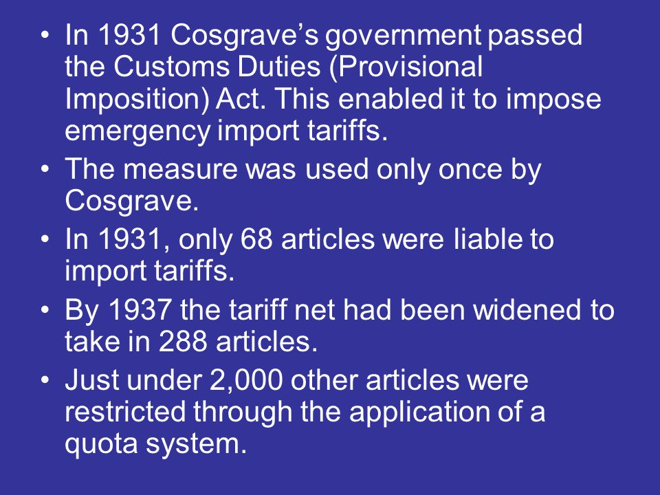 In 1931 Cosgrave's government passed the Customs Duties (Provisional Imposition) Act. This enabled it to impose emergency import tariffs. The measure