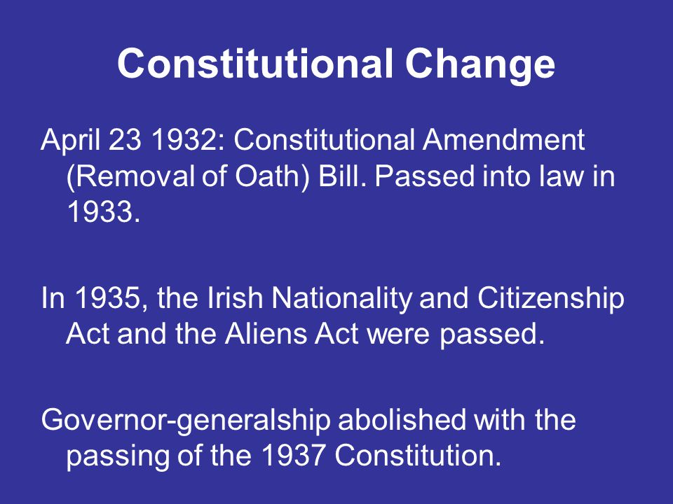 Constitutional Change April 23 1932: Constitutional Amendment (Removal of Oath) Bill. Passed into law in 1933. In 1935, the Irish Nationality and Citi