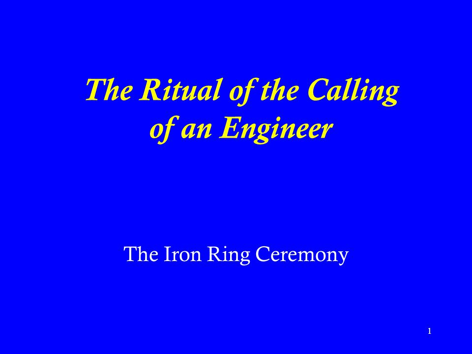 1 The Ritual of the Calling of an Engineer The Iron Ring Ceremony