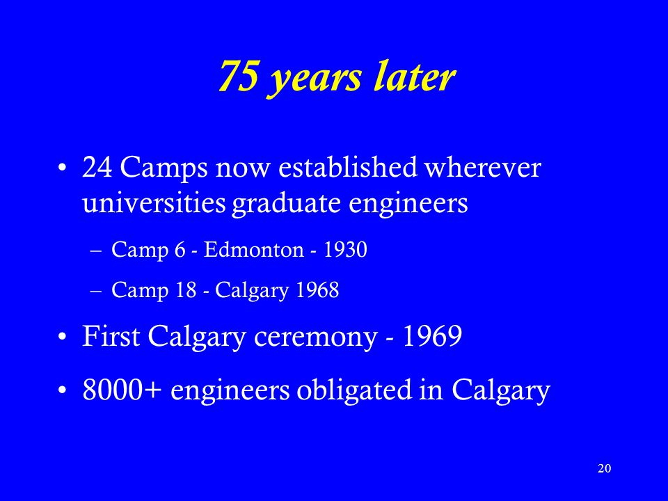 20 75 years later 24 Camps now established wherever universities graduate engineers –Camp 6 - Edmonton - 1930 –Camp 18 - Calgary 1968 First Calgary ceremony - 1969 8000+ engineers obligated in Calgary