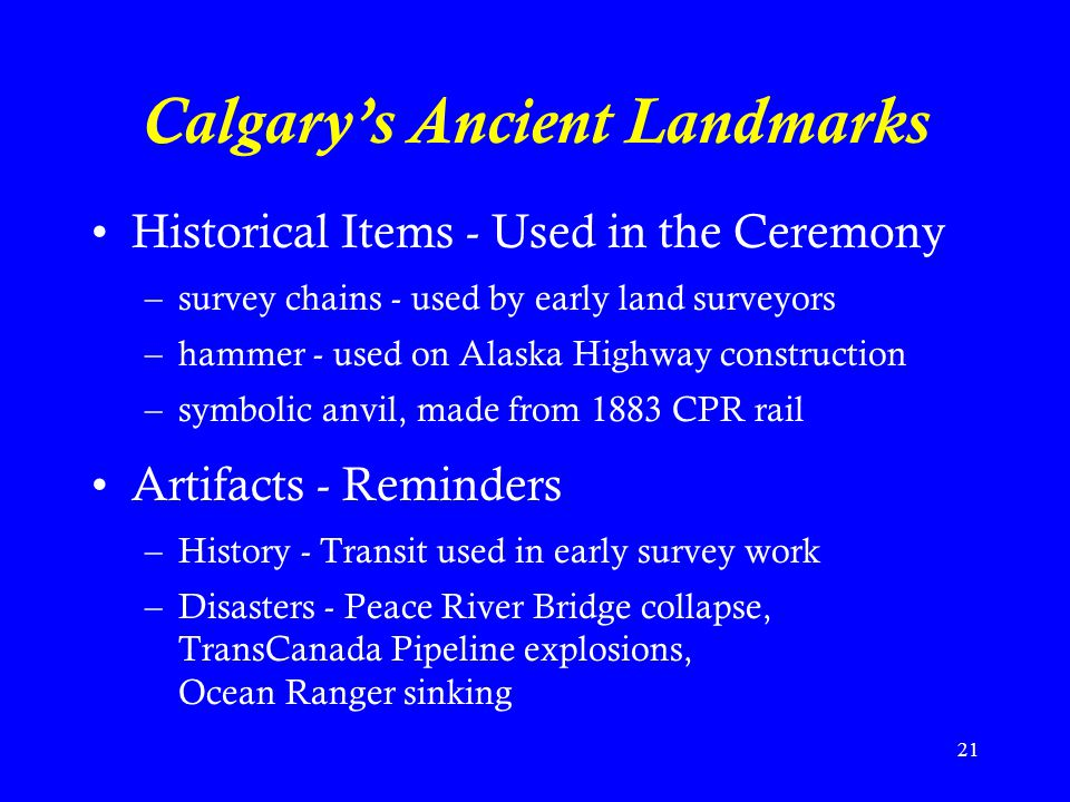 21 Calgary's Ancient Landmarks Historical Items - Used in the Ceremony –survey chains - used by early land surveyors –hammer - used on Alaska Highway construction –symbolic anvil, made from 1883 CPR rail Artifacts - Reminders –History - Transit used in early survey work –Disasters - Peace River Bridge collapse, TransCanada Pipeline explosions, Ocean Ranger sinking