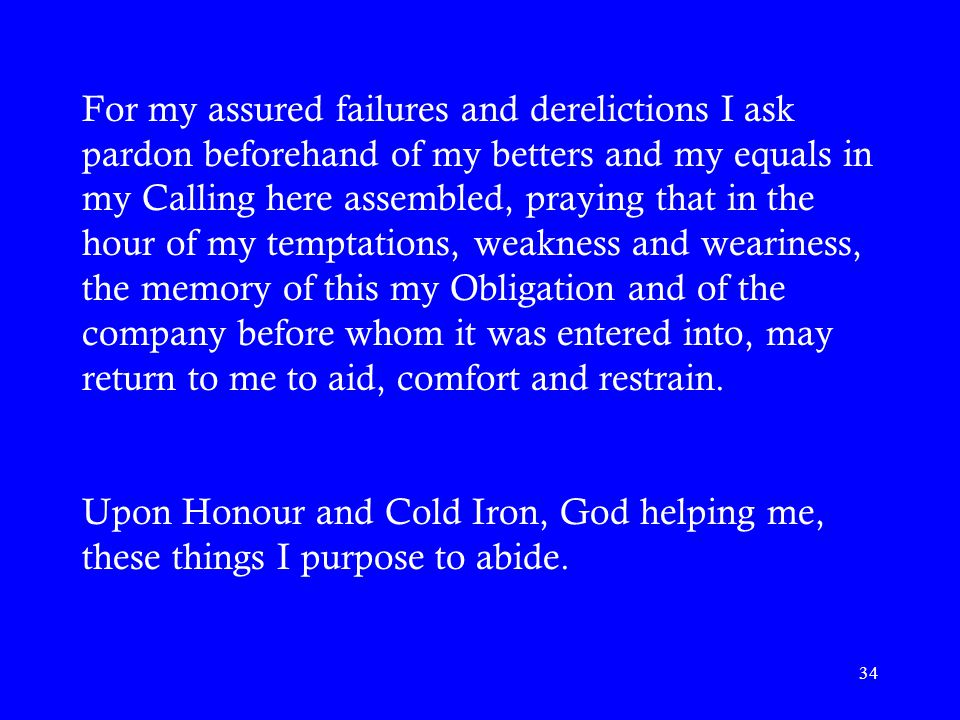 34 For my assured failures and derelictions I ask pardon beforehand of my betters and my equals in my Calling here assembled, praying that in the hour of my temptations, weakness and weariness, the memory of this my Obligation and of the company before whom it was entered into, may return to me to aid, comfort and restrain.
