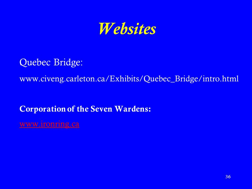 36 Websites Quebec Bridge: www.civeng.carleton.ca/Exhibits/Quebec_Bridge/intro.html Corporation of the Seven Wardens: www.ironring.ca