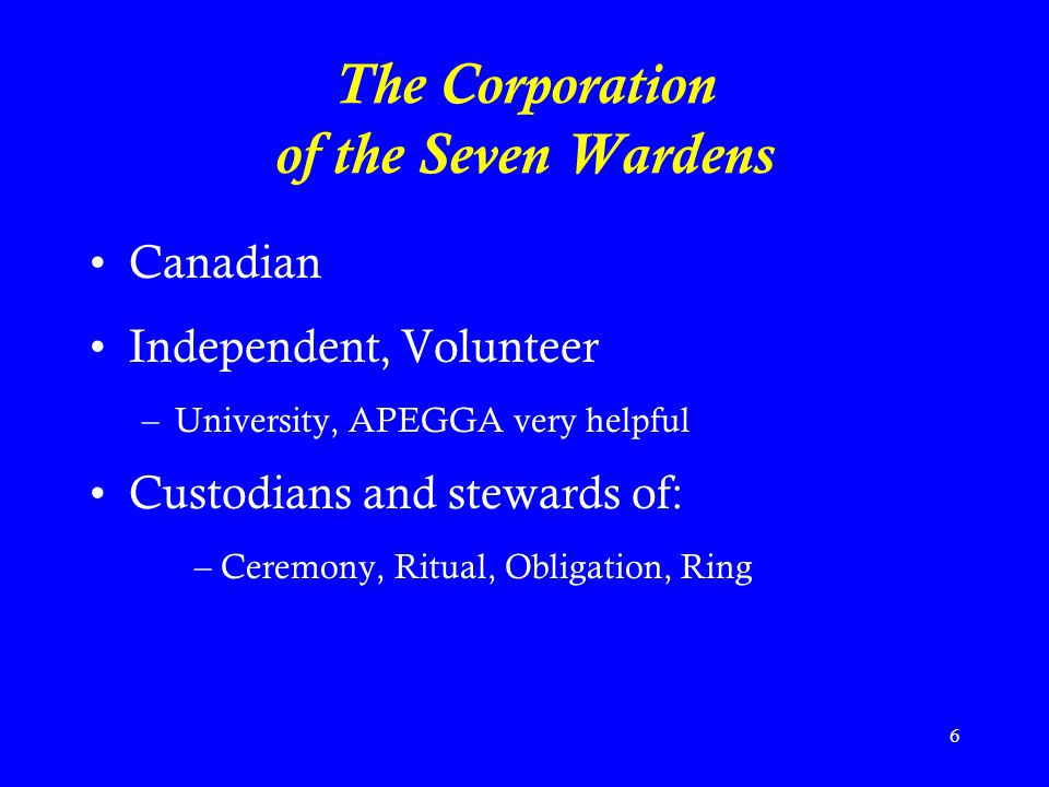 6 The Corporation of the Seven Wardens Canadian Independent, Volunteer –University, APEGGA very helpful Custodians and stewards of: –Ceremony, Ritual, Obligation, Ring