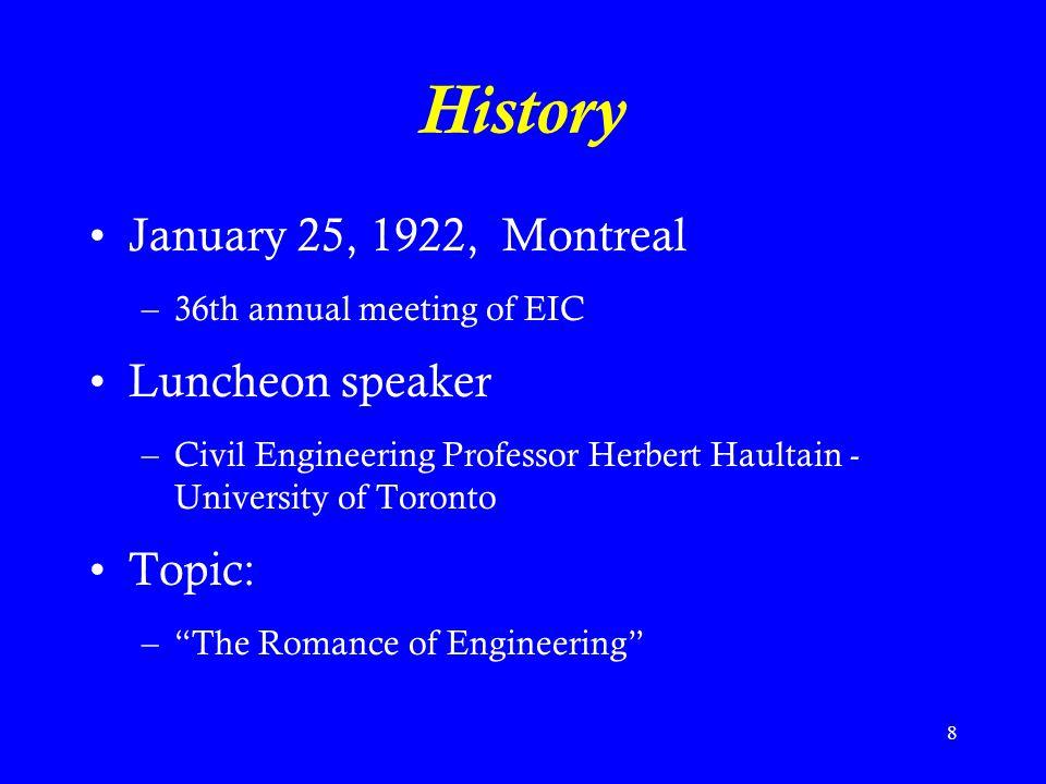 8 History January 25, 1922, Montreal –36th annual meeting of EIC Luncheon speaker –Civil Engineering Professor Herbert Haultain - University of Toronto Topic: – The Romance of Engineering