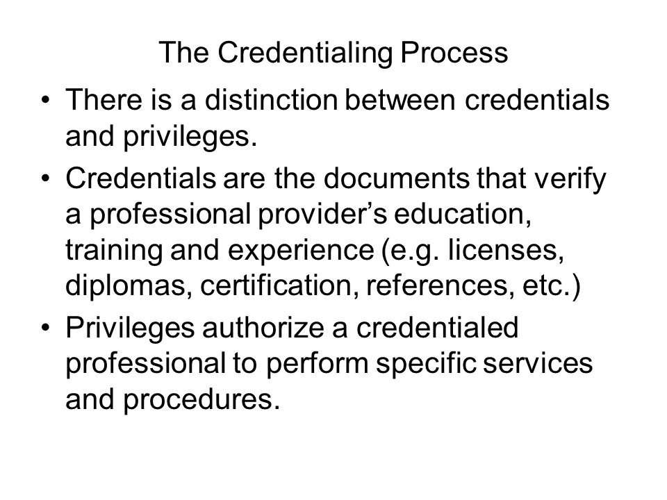 The Credentialing Process There is a distinction between credentials and privileges.