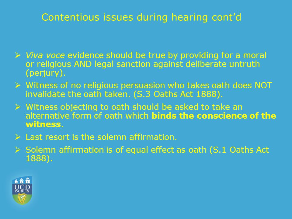 Contentious issues during hearing cont'd  Viva voce evidence should be true by providing for a moral or religious AND legal sanction against delibera