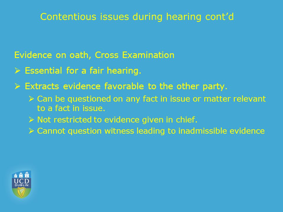 Contentious issues during hearing cont'd Evidence on oath, Cross Examination  Essential for a fair hearing.  Extracts evidence favorable to the othe
