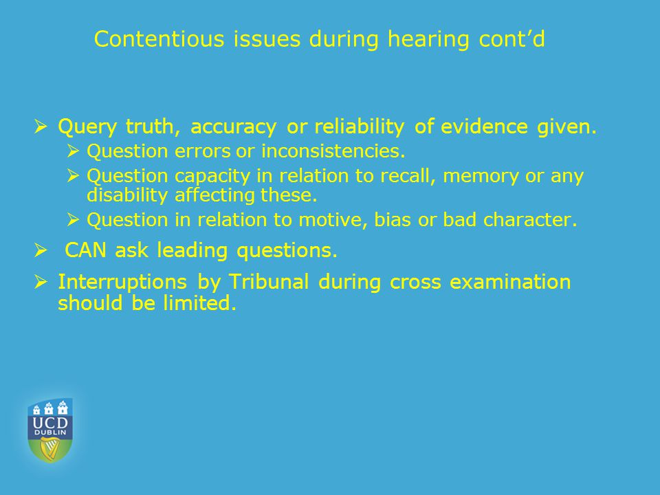 Contentious issues during hearing cont'd  Query truth, accuracy or reliability of evidence given.  Question errors or inconsistencies.  Question ca