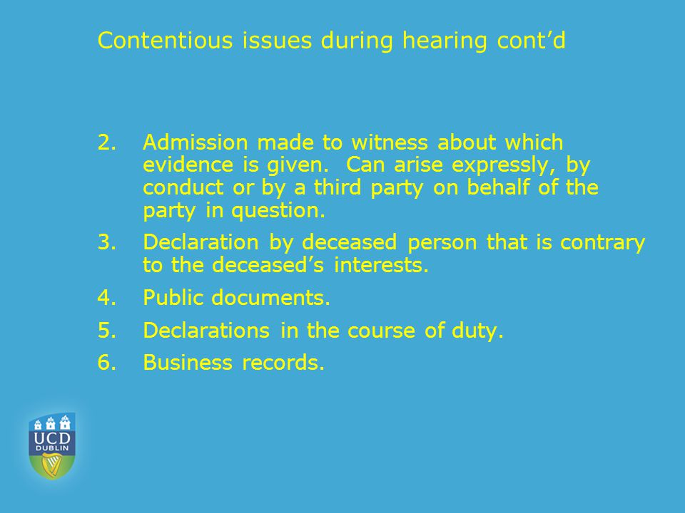 Contentious issues during hearing cont'd 2.Admission made to witness about which evidence is given. Can arise expressly, by conduct or by a third part