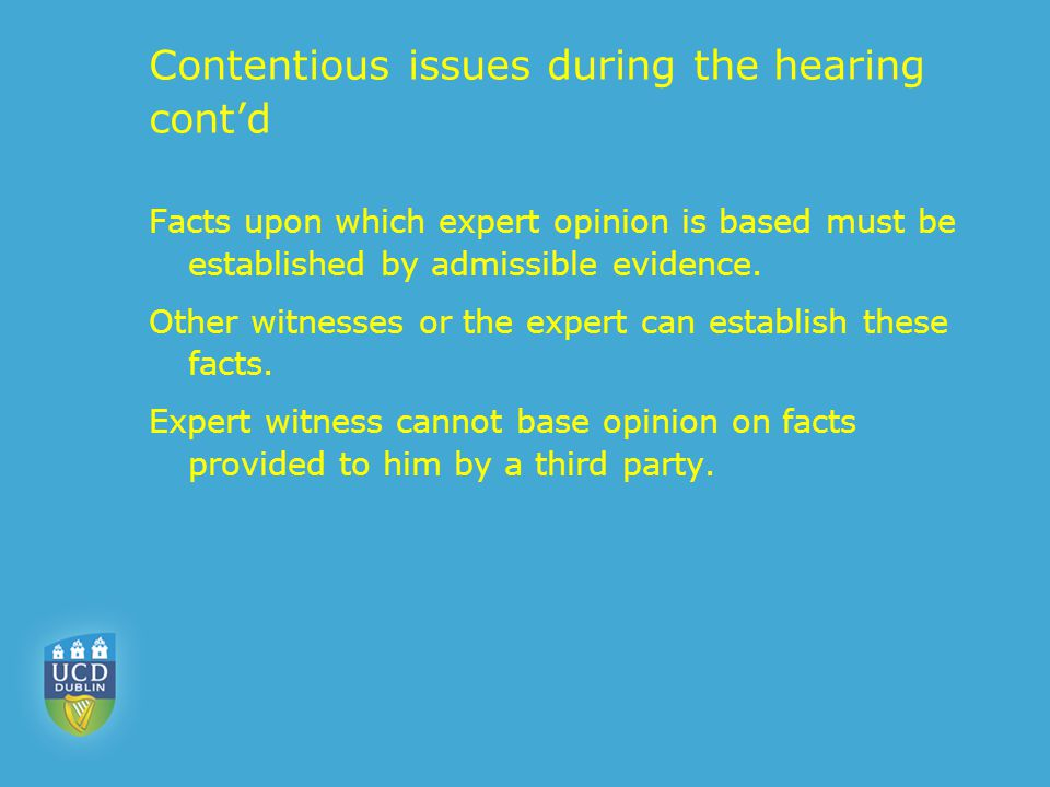 Contentious issues during the hearing cont'd Facts upon which expert opinion is based must be established by admissible evidence. Other witnesses or t