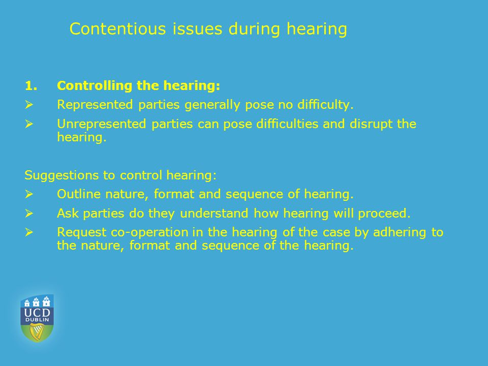 Contentious issues during hearing 1.Controlling the hearing:  Represented parties generally pose no difficulty.  Unrepresented parties can pose diff