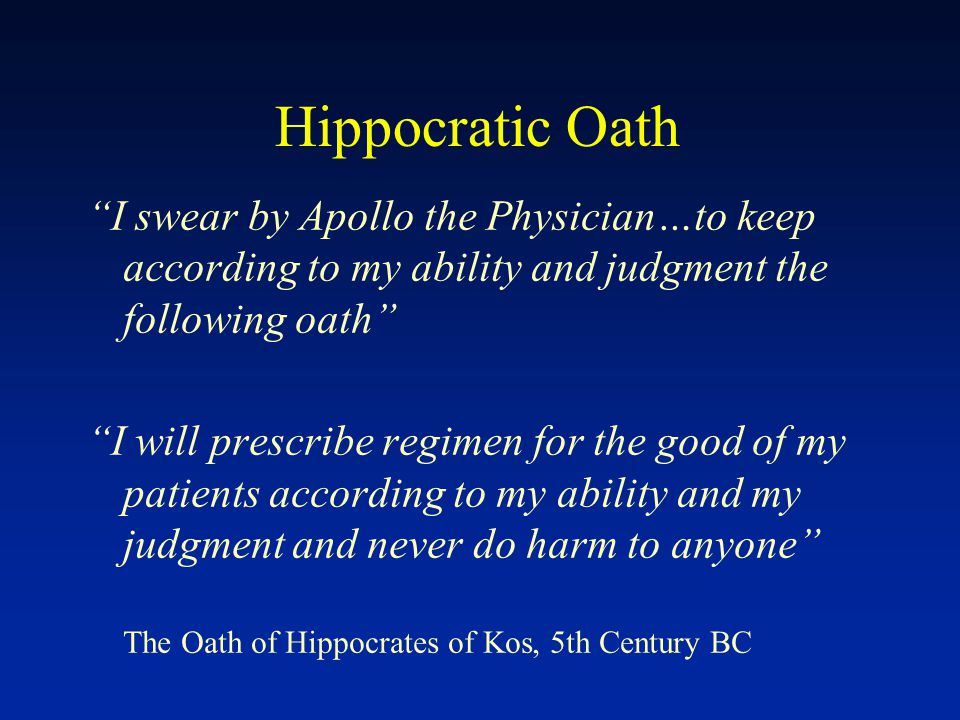 Hippocratic Oath I swear by Apollo the Physician…to keep according to my ability and judgment the following oath I will prescribe regimen for the good of my patients according to my ability and my judgment and never do harm to anyone The Oath of Hippocrates of Kos, 5th Century BC