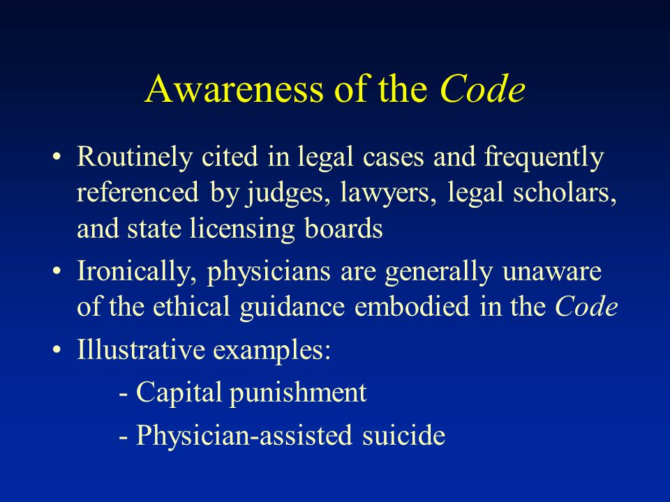 Awareness of the Code Routinely cited in legal cases and frequently referenced by judges, lawyers, legal scholars, and state licensing boards Ironically, physicians are generally unaware of the ethical guidance embodied in the Code Illustrative examples: - Capital punishment - Physician-assisted suicide