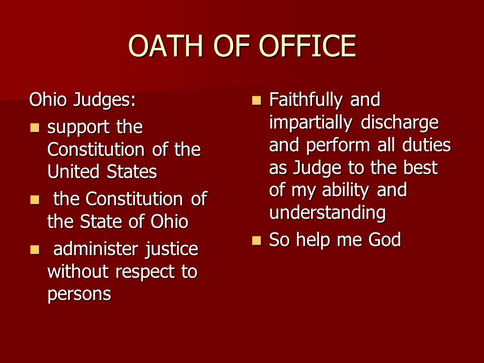 OATH OF OFFICE Ohio Judges: support the Constitution of the United States support the Constitution of the United States the Constitution of the State of Ohio the Constitution of the State of Ohio administer justice without respect to persons administer justice without respect to persons Faithfully and impartially discharge and perform all duties as Judge to the best of my ability and understanding Faithfully and impartially discharge and perform all duties as Judge to the best of my ability and understanding So help me God So help me God